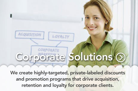 Corporate Solutions -  We create highly-targeted, private-labeled discounts and promotion programs that drive acquisition, retention and loyalty for corporate clients.