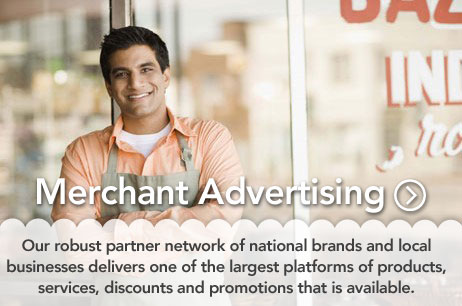 Merchant Advertising - Our robust partner network of national brands and local businesses delivers one of the largest platforms of products, services, discounts and promotions that is available.