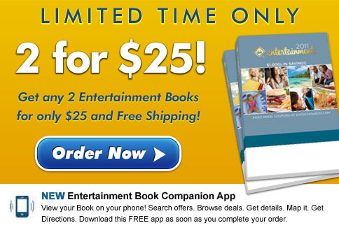 LIMITED TIME ONLY - 2 for $25! Get any 2 Entertainment Books for only $25 and Free Shipping! Order Now  -  NEW Entertainment Book Companion App - View your Book on your phone! Search offers. Browse deals. Get details. Map it. Get Directions. Download this FREE app as soon as you complete your order.